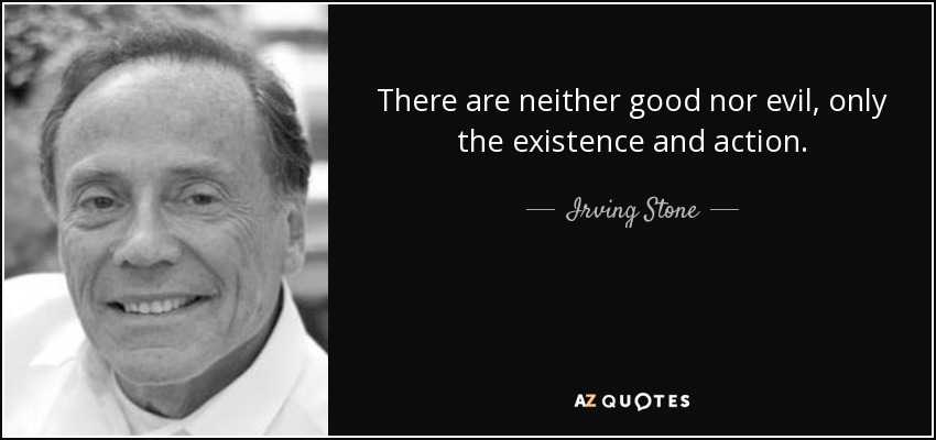 There are neither good nor evil, only the existence and action. - Irving Stone
