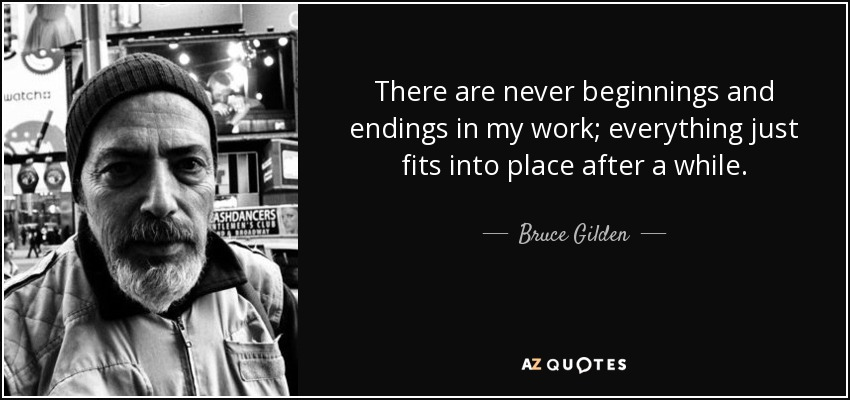 There are never beginnings and endings in my work; everything just fits into place after a while. - Bruce Gilden