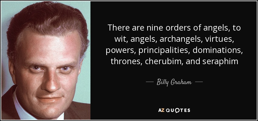 There are nine orders of angels, to wit, angels, archangels, virtues, powers, principalities, dominations, thrones, cherubim, and seraphim - Billy Graham