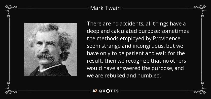 There are no accidents, all things have a deep and calculated purpose; sometimes the methods employed by Providence seem strange and incongruous, but we have only to be patient and wait for the result: then we recognize that no others would have answered the purpose, and we are rebuked and humbled. - Mark Twain