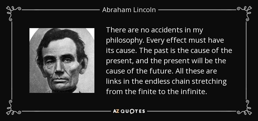 There are no accidents in my philosophy. Every effect must have its cause. The past is the cause of the present, and the present will be the cause of the future. All these are links in the endless chain stretching from the finite to the infinite. - Abraham Lincoln