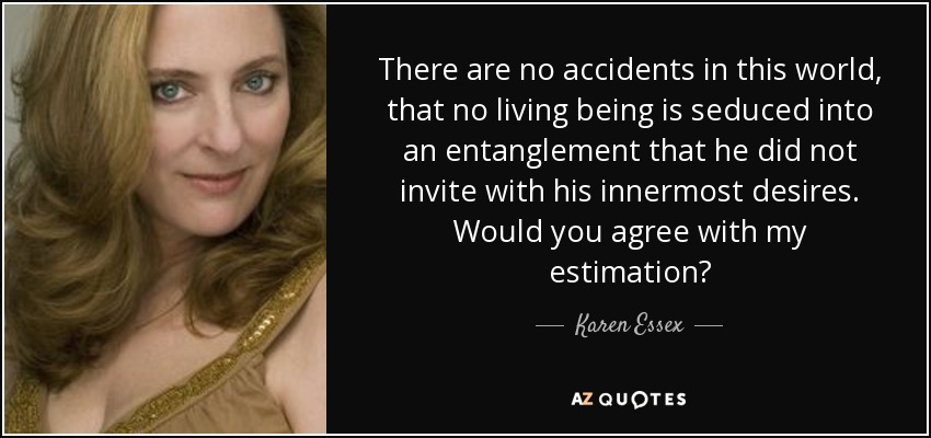 There are no accidents in this world, that no living being is seduced into an entanglement that he did not invite with his innermost desires. Would you agree with my estimation? - Karen Essex