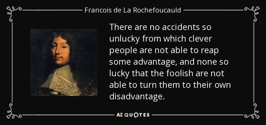 There are no accidents so unlucky from which clever people are not able to reap some advantage, and none so lucky that the foolish are not able to turn them to their own disadvantage. - Francois de La Rochefoucauld