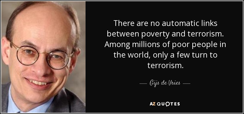 There are no automatic links between poverty and terrorism. Among millions of poor people in the world, only a few turn to terrorism. - Gijs de Vries
