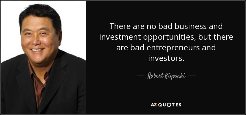 There are no bad business and investment opportunities, but there are bad entrepreneurs and investors. - Robert Kiyosaki
