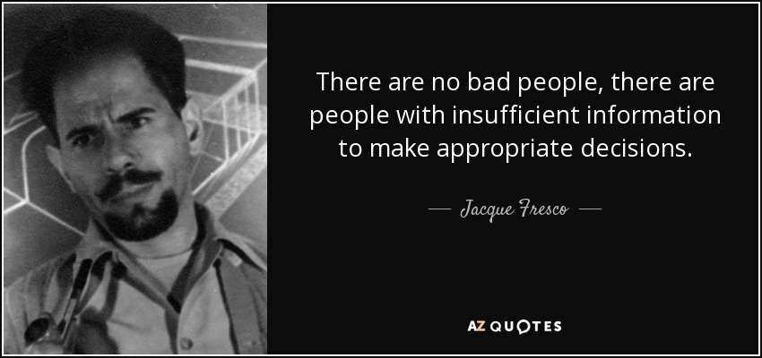 There are no bad people, there are people with insufficient information to make appropriate decisions. - Jacque Fresco