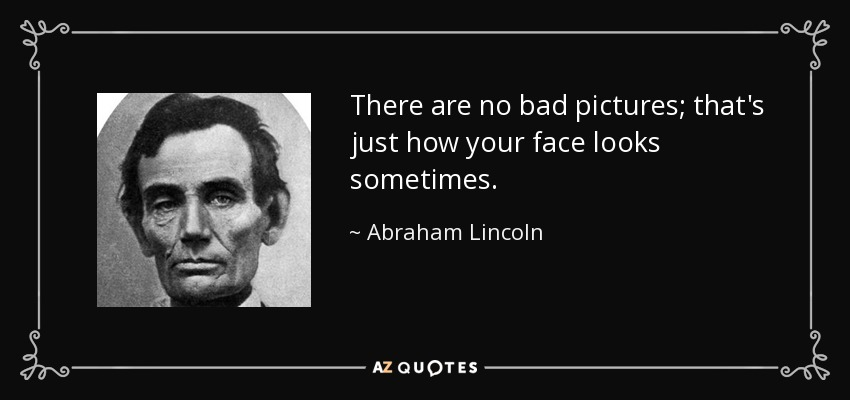 There are no bad pictures; that's just how your face looks sometimes. - Abraham Lincoln