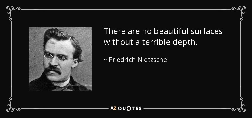 There are no beautiful surfaces without a terrible depth. - Friedrich Nietzsche