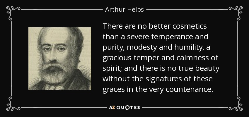 There are no better cosmetics than a severe temperance and purity, modesty and humility, a gracious temper and calmness of spirit; and there is no true beauty without the signatures of these graces in the very countenance. - Arthur Helps