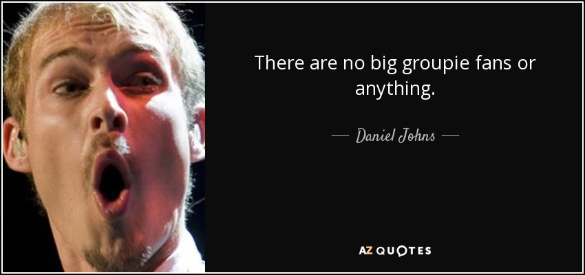 There are no big groupie fans or anything. - Daniel Johns