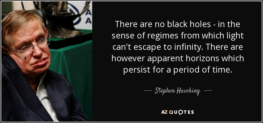 There are no black holes - in the sense of regimes from which light can't escape to infinity. There are however apparent horizons which persist for a period of time. - Stephen Hawking