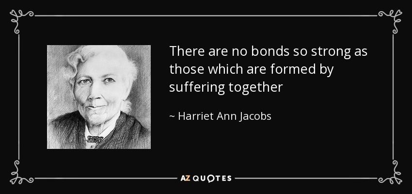 There are no bonds so strong as those which are formed by suffering together - Harriet Ann Jacobs