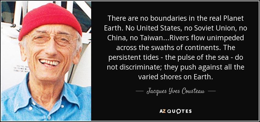 There are no boundaries in the real Planet Earth. No United States, no Soviet Union, no China, no Taiwan...Rivers flow unimpeded across the swaths of continents. The persistent tides - the pulse of the sea - do not discriminate; they push against all the varied shores on Earth. - Jacques Yves Cousteau