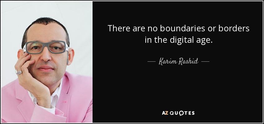 There are no boundaries or borders in the digital age. - Karim Rashid