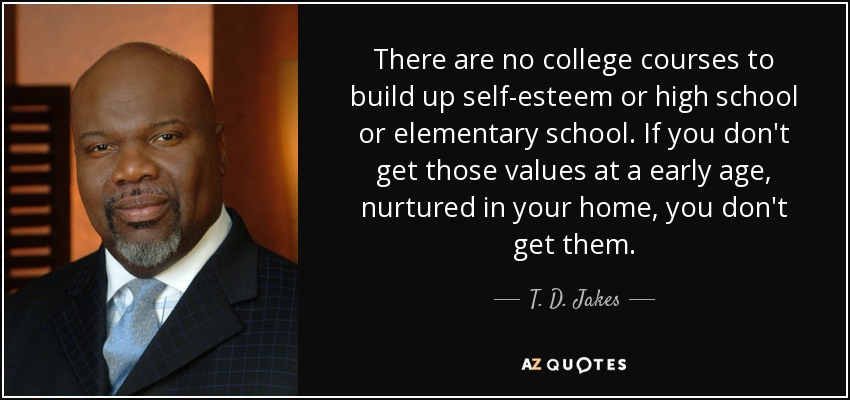 There are no college courses to build up self-esteem or high school or elementary school. If you don't get those values at a early age, nurtured in your home, you don't get them. - T. D. Jakes