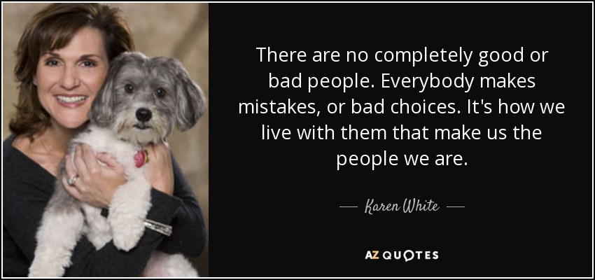 There are no completely good or bad people. Everybody makes mistakes, or bad choices. It's how we live with them that make us the people we are. - Karen White