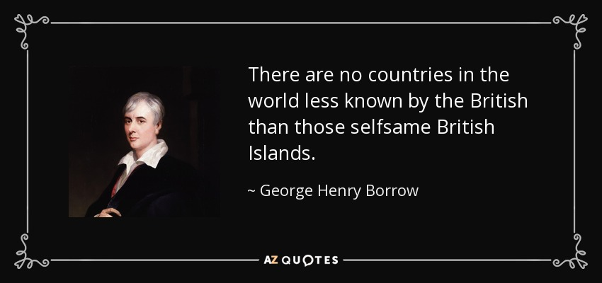 There are no countries in the world less known by the British than those selfsame British Islands. - George Henry Borrow