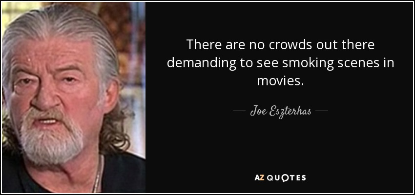 There are no crowds out there demanding to see smoking scenes in movies. - Joe Eszterhas