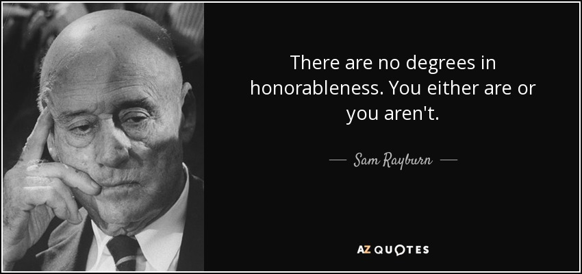 There are no degrees in honorableness. You either are or you aren't. - Sam Rayburn