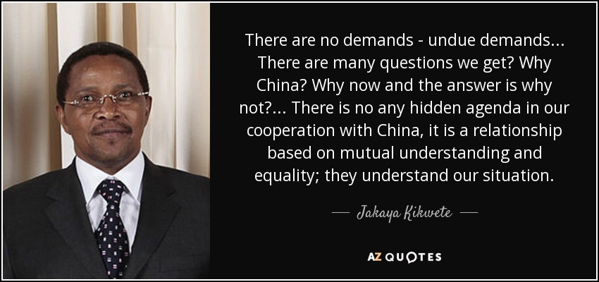 There are no demands - undue demands... There are many questions we get? Why China? Why now and the answer is why not?... There is no any hidden agenda in our cooperation with China, it is a relationship based on mutual understanding and equality; they understand our situation. - Jakaya Kikwete