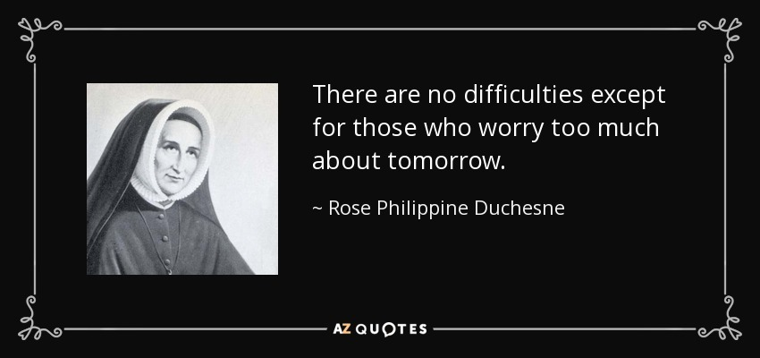 There are no difficulties except for those who worry too much about tomorrow. - Rose Philippine Duchesne