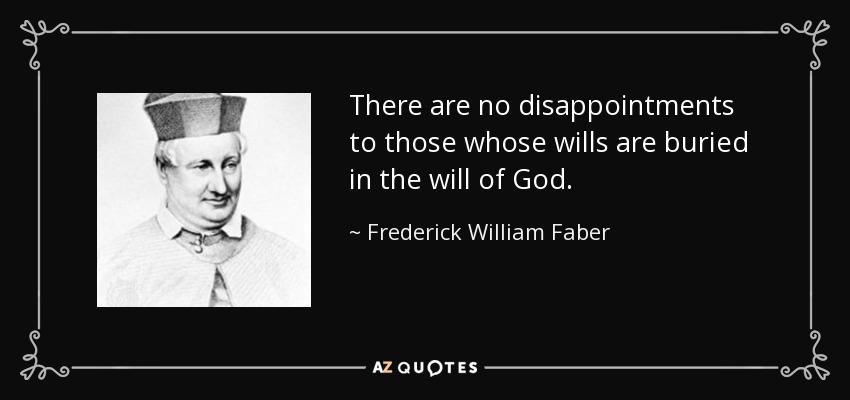 There are no disappointments to those whose wills are buried in the will of God. - Frederick William Faber