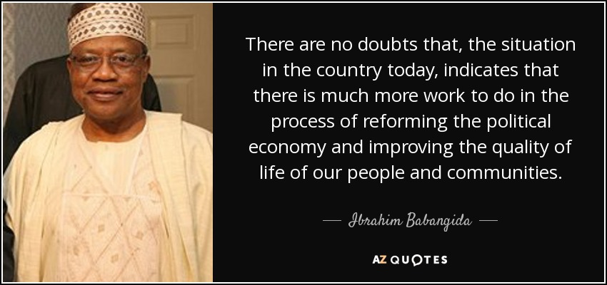 There are no doubts that, the situation in the country today, indicates that there is much more work to do in the process of reforming the political economy and improving the quality of life of our people and communities. - Ibrahim Babangida