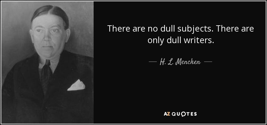 There are no dull subjects. There are only dull writers. - H. L. Mencken