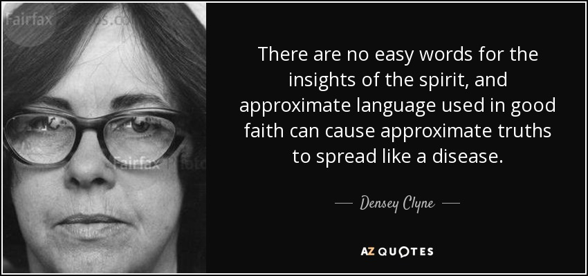 There are no easy words for the insights of the spirit, and approximate language used in good faith can cause approximate truths to spread like a disease. - Densey Clyne