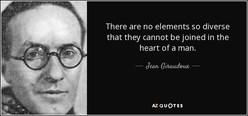 There are no elements so diverse that they cannot be joined in the heart of a man. - Jean Giraudoux