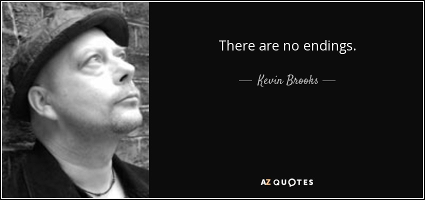 There are no endings. - Kevin Brooks