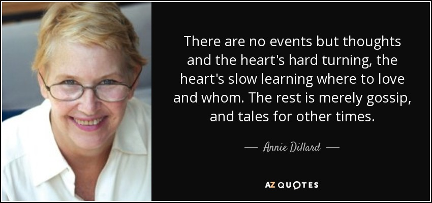 There are no events but thoughts and the heart's hard turning, the heart's slow learning where to love and whom. The rest is merely gossip, and tales for other times. - Annie Dillard
