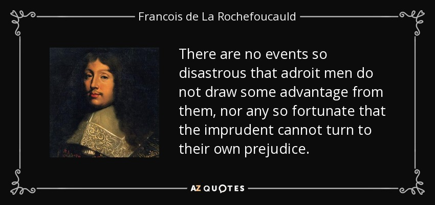There are no events so disastrous that adroit men do not draw some advantage from them, nor any so fortunate that the imprudent cannot turn to their own prejudice. - Francois de La Rochefoucauld