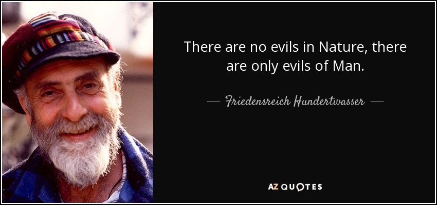 There are no evils in Nature, there are only evils of Man. - Friedensreich Hundertwasser