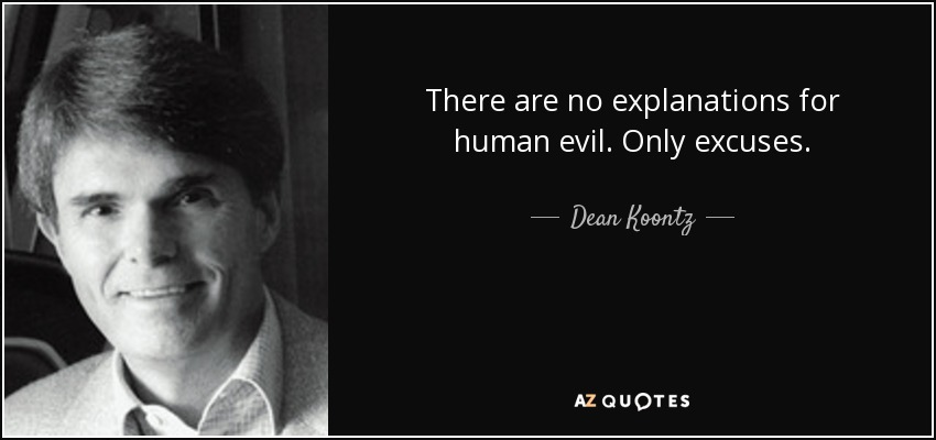 There are no explanations for human evil. Only excuses. - Dean Koontz