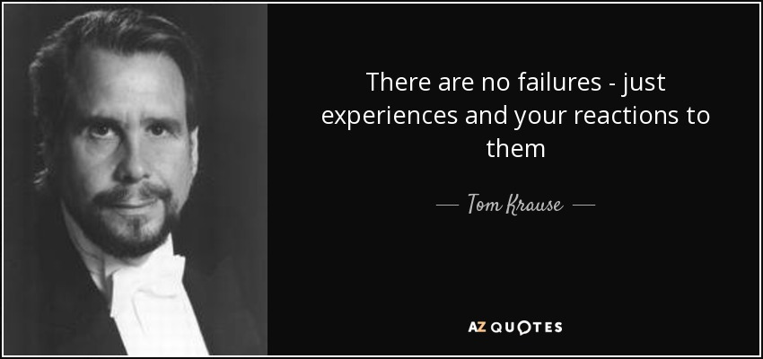 There are no failures - just experiences and your reactions to them - Tom Krause