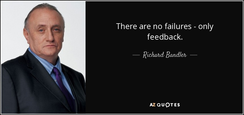 There are no failures - only feedback. - Richard Bandler