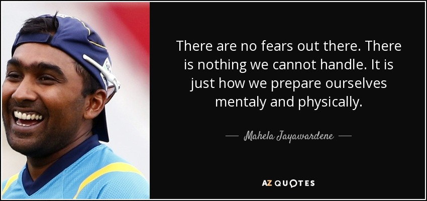There are no fears out there. There is nothing we cannot handle. It is just how we prepare ourselves mentaly and physically. - Mahela Jayawardene