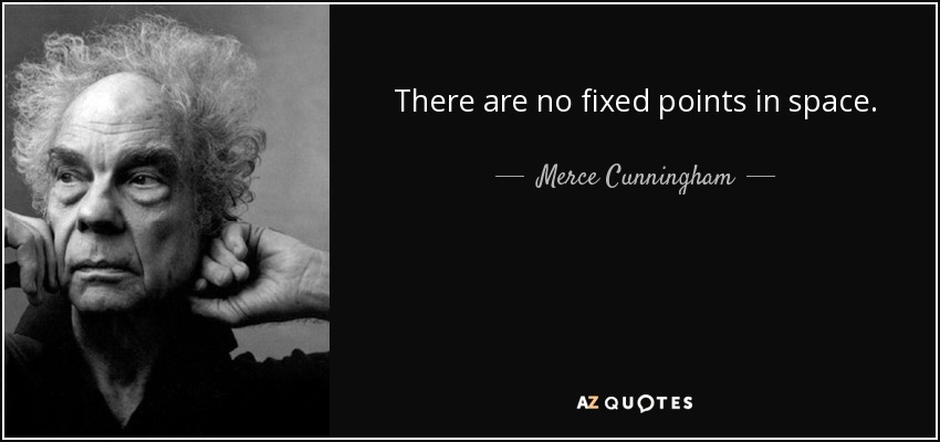 Merce Cunningham quote: There are no fixed points in space,