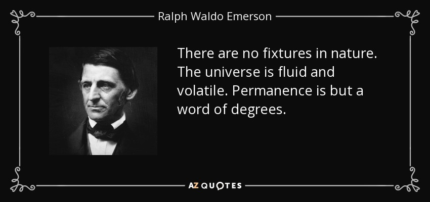 There are no fixtures in nature. The universe is fluid and volatile. Permanence is but a word of degrees. - Ralph Waldo Emerson