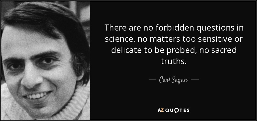 There are no forbidden questions in science, no matters too sensitive or delicate to be probed, no sacred truths. - Carl Sagan