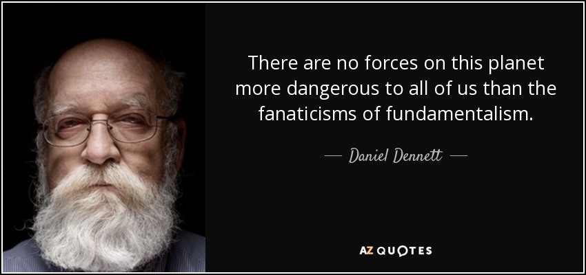 There are no forces on this planet more dangerous to all of us than the fanaticisms of fundamentalism. - Daniel Dennett