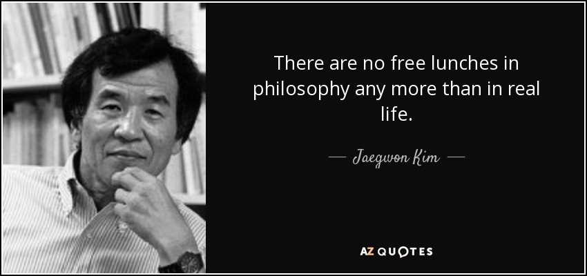 There are no free lunches in philosophy any more than in real life. - Jaegwon Kim