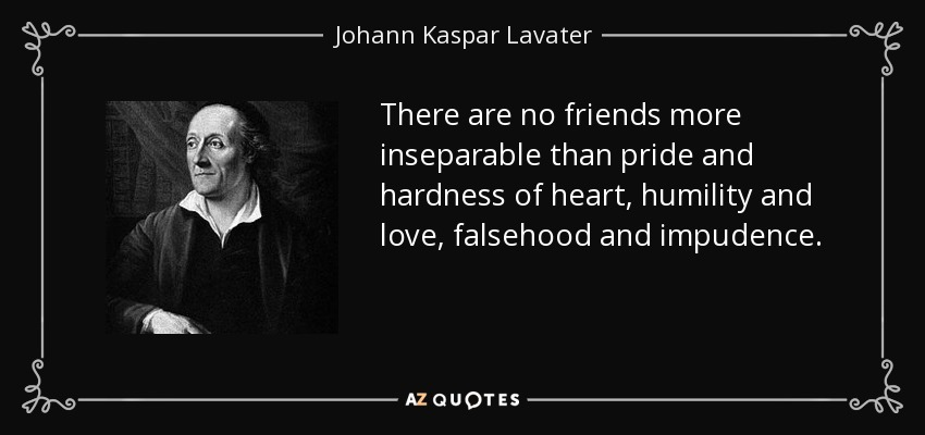 There are no friends more inseparable than pride and hardness of heart, humility and love, falsehood and impudence. - Johann Kaspar Lavater