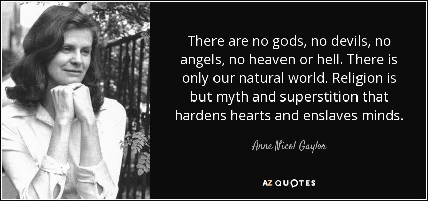 There are no gods, no devils, no angels, no heaven or hell. There is only our natural world. Religion is but myth and superstition that hardens hearts and enslaves minds. - Anne Nicol Gaylor