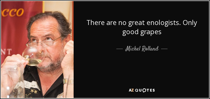There are no great enologists. Only good grapes - Michel Rolland