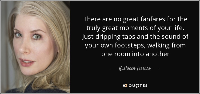 There are no great fanfares for the truly great moments of your life. Just dripping taps and the sound of your own footsteps, walking from one room into another - Kathleen Tessaro