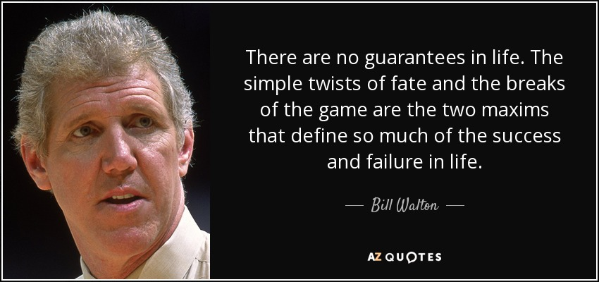 There are no guarantees in life. The simple twists of fate and the breaks of the game are the two maxims that define so much of the success and failure in life. - Bill Walton