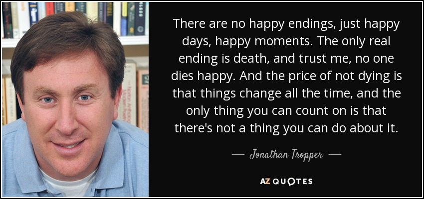 Jonathan Tropper Quote There Are No Happy Endings Just Happy Days