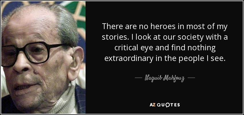 There are no heroes in most of my stories. I look at our society with a critical eye and find nothing extraordinary in the people I see. - Naguib Mahfouz